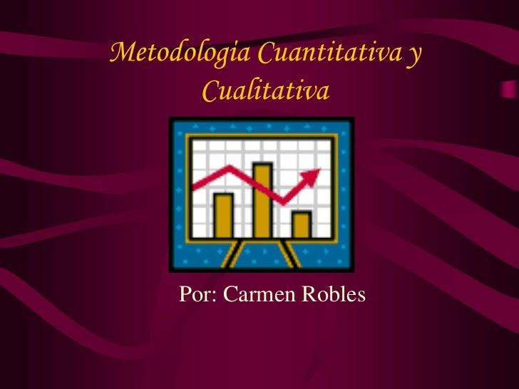 Metodologίa Cuantitativa y        Cualitativa          Por: Carmen Robles