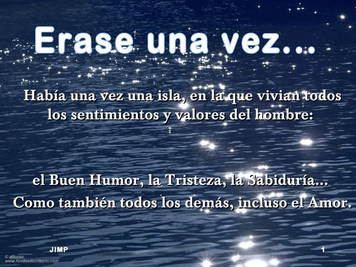Había una vez una isla, en la que vivian todos   los sentimientos y valores del hombre:  el Buen Humor, la Tristeza, la Sa...