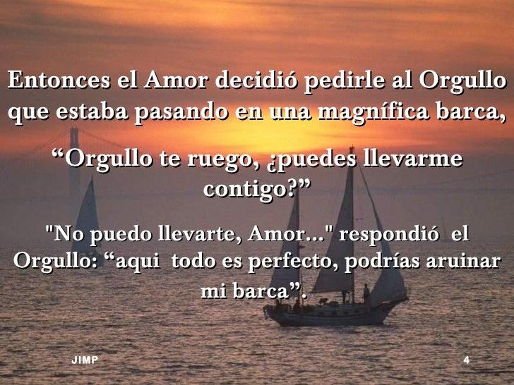 """Entonces el Amor decidió pedirle al Orgulloque estaba pasando en una magnífica barca,   """"Orgullo te ruego, ¿puedes llevarm..."""