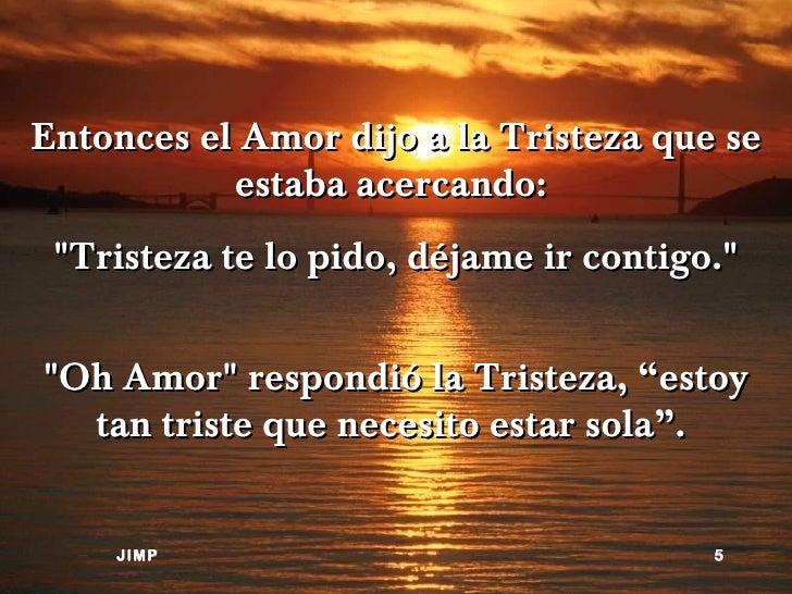 "Entonces el Amor dijo a la Tristeza que se           estaba acercando: ""Tristeza te lo pido, déjame ir contigo.""""Oh Amor"" ..."