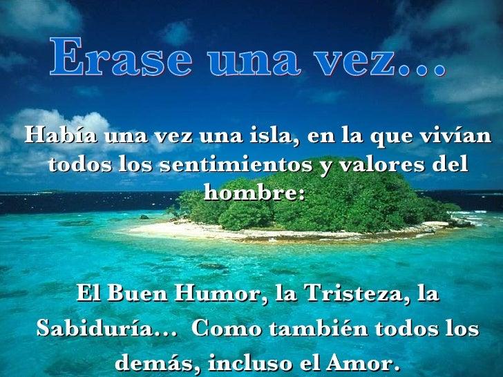 Erase una vez... Había una vez una isla, en la que vivían todos los sentimientos y valores del hombre:  El Buen Humor, la ...