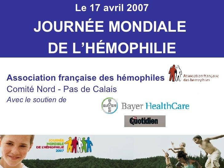 Le 17 avril 2007 JOURN É E MONDIALE  DE L'H É MOPHILIE Association française des hémophiles Comité Nord - Pas de Calais Av...