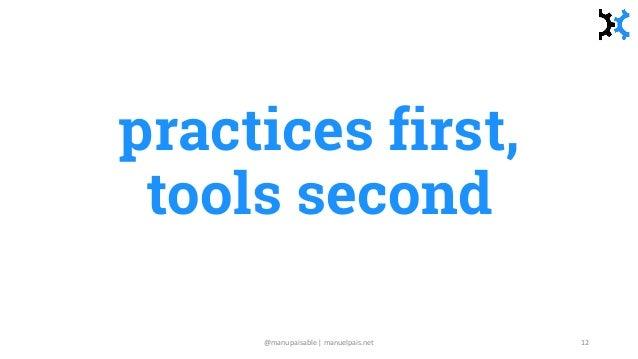 practices first, tools second @manupaisable | manuelpais.net 12
