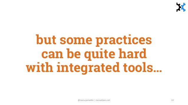 but some practices can be quite hard with integrated tools… @manupaisable | manuelpais.net 13