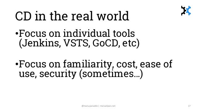 CD in the real world •Focus on individual tools (Jenkins, VSTS, GoCD, etc) •Focus on familiarity, cost, ease of use, secur...