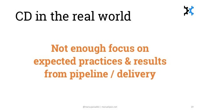 CD in the real world Not enough focus on expected practices & results from pipeline / delivery @manupaisable | manuelpais....