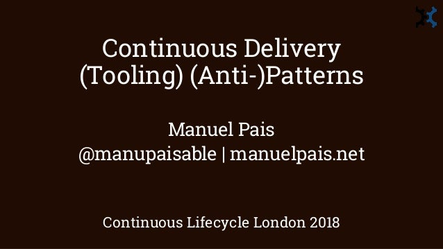 Continuous Delivery (Tooling) (Anti-)Patterns Manuel Pais @manupaisable | manuelpais.net Continuous Lifecycle London 2018