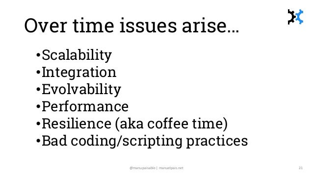 Over time issues arise… •Scalability •Integration •Evolvability •Performance •Resilience (aka coffee time) •Bad coding/scr...