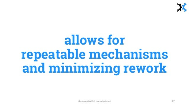 allows for repeatable mechanisms and minimizing rework @manupaisable | manuelpais.net 27