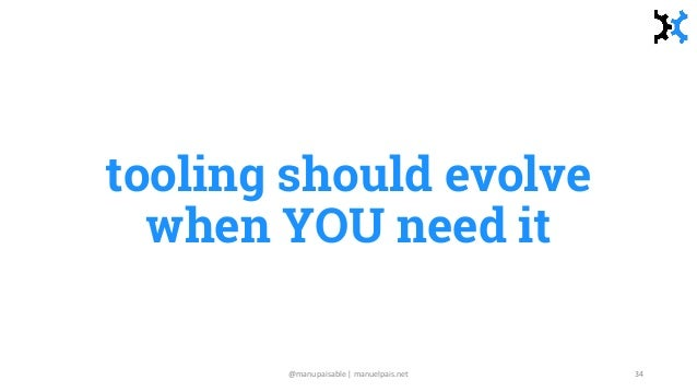 tooling should evolve when YOU need it @manupaisable | manuelpais.net 34