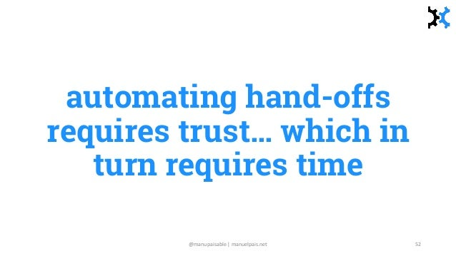 automating hand-offs requires trust… which in turn requires time @manupaisable | manuelpais.net 52
