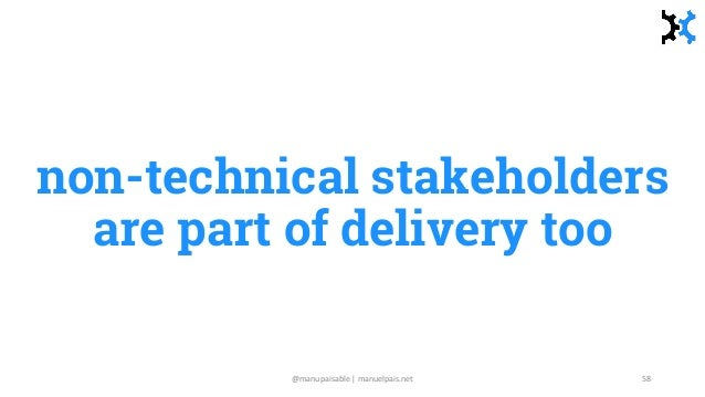 non-technical stakeholders are part of delivery too @manupaisable | manuelpais.net 58