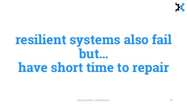 resilient systems also fail but… have short time to repair @manupaisable | manuelpais.net 66