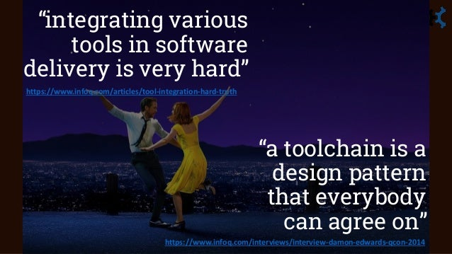 """""""integrating various tools in software delivery is very hard"""" """"a toolchain is a design pattern that everybody can agree on..."""