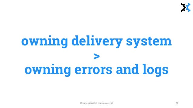 owning delivery system > owning errors and logs @manupaisable | manuelpais.net 70