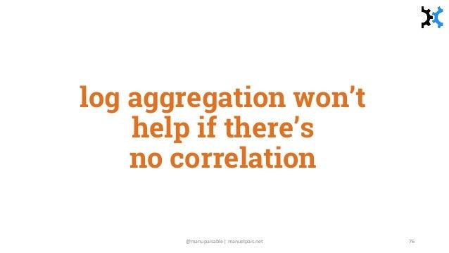 log aggregation won't help if there's no correlation @manupaisable | manuelpais.net 76
