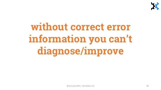 without correct error information you can't diagnose/improve @manupaisable | manuelpais.net 80