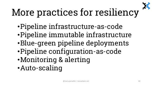 More practices for resiliency •Pipeline infrastructure-as-code •Pipeline immutable infrastructure •Blue-green pipeline dep...