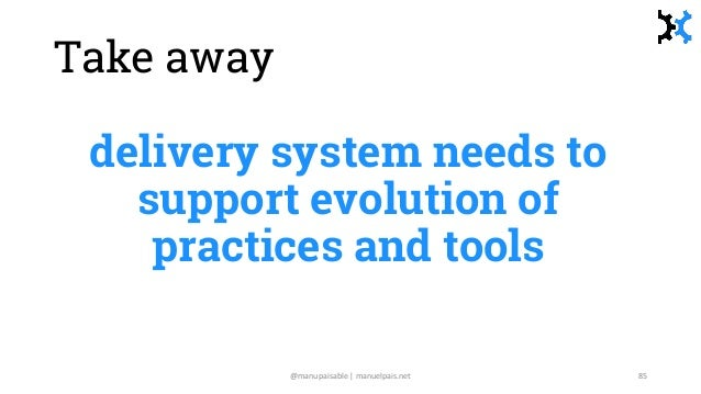 Take away delivery system needs to support evolution of practices and tools @manupaisable | manuelpais.net 85