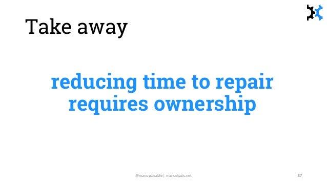 Take away reducing time to repair requires ownership @manupaisable | manuelpais.net 87