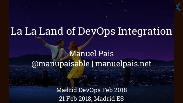 La La Land of DevOps Integration Manuel Pais @manupaisable | manuelpais.net Madrid DevOps Feb 2018 21 Feb 2018, Madrid ES