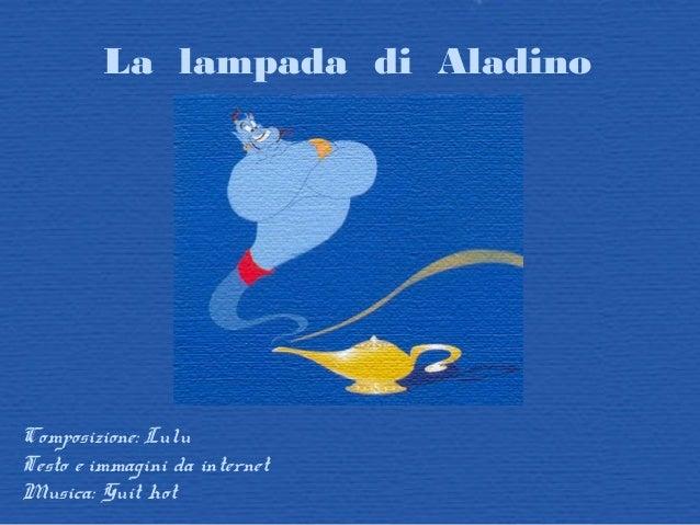 La lampada di Aladino Composizione: Lulu Testo e immagini da internet Musica: Guit hot