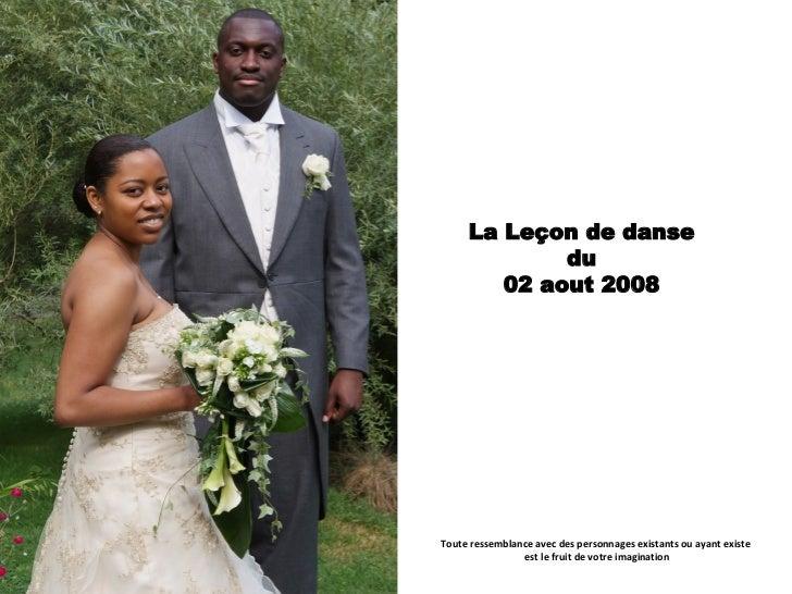 La Leçon de danse du 02 aout 2008 Toute ressemblance avec des personnages existants ou ayant existe  est le fruit de votre...