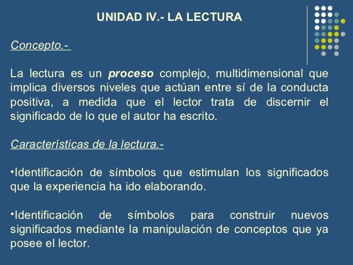 <ul><li>UNIDAD IV.- LA LECTURA </li></ul><ul><li>Concepto.-  </li></ul><ul><li>La lectura es un  proceso  complejo, multid...