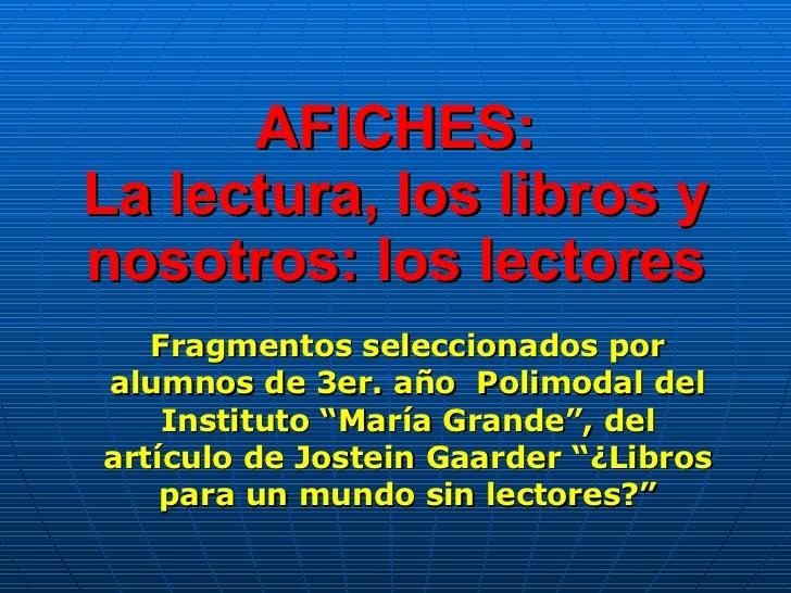AFICHES: La lectura, los libros y nosotros: los lectores Fragmentos seleccionados por alumnos de 3er. año  Polimodal del I...