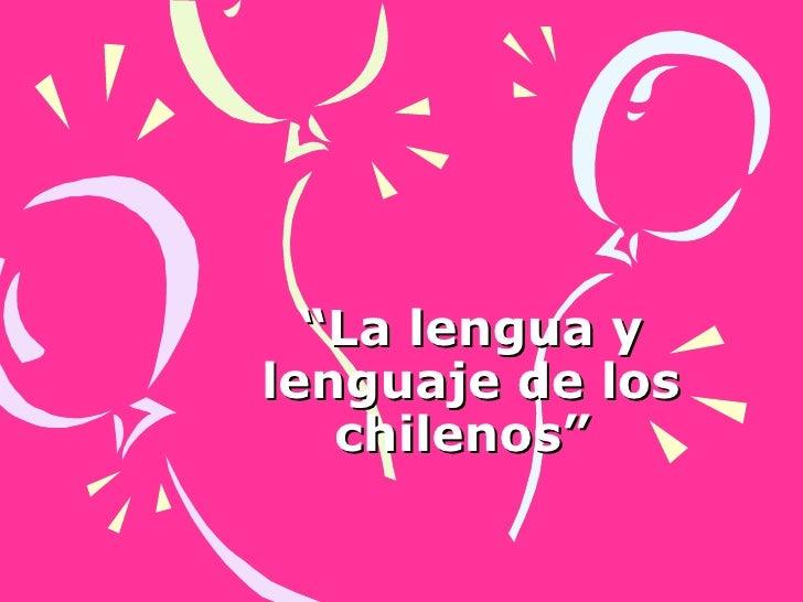 """"""" La lengua y lenguaje de los chilenos"""""""