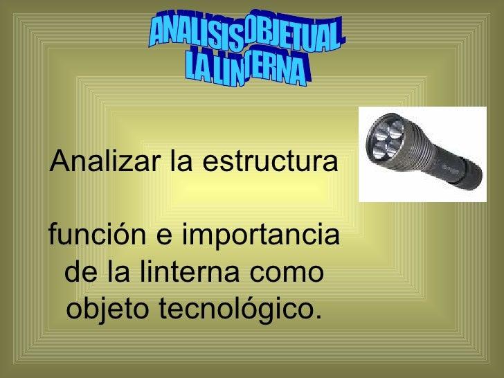 Analizar la estructura  función e importancia de la linterna como objeto tecnológico. ANALISIS OBJETUAL  LA LINTERNA