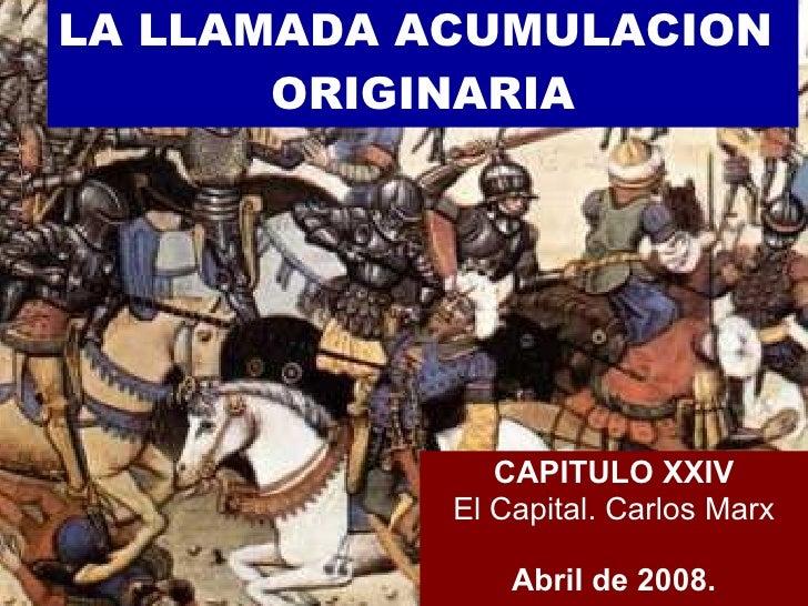 LA LLAMADA ACUMULACION  ORIGINARIA CAPITULO XXIV El Capital. Carlos Marx Abril de 2008.