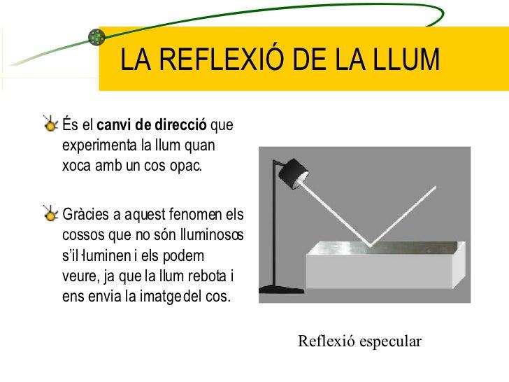 LA REFLEXIÓ DE LA LLUM <ul><li>És el  canvi de direcció  que experimenta la llum quan xoca amb un cos opac. </li></ul><ul>...