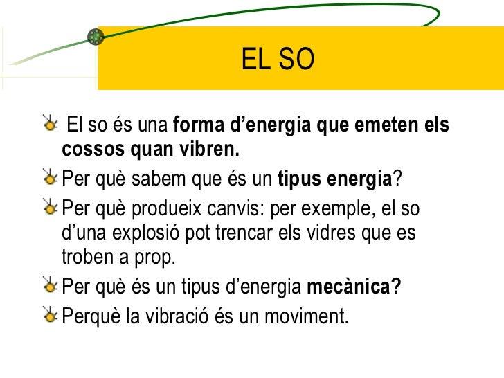 EL SO <ul><li>El so és una  forma d'energia que emeten els cossos quan vibren. </li></ul><ul><li>Per què sabem que és un  ...