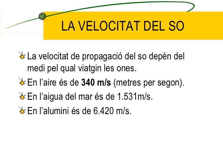 LA VELOCITAT DEL SO <ul><li>La velocitat de propagació del so depèn del medi pel qual viatgin les ones. </li></ul><ul><li>...