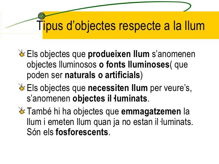 Tipus d'objectes respecte a la llum <ul><li>Els objectes que  produeixen llum  s'anomenen objectes lluminosos  o fonts llu...