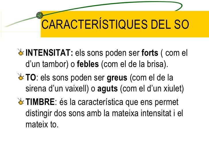 CARACTERÍSTIQUES DEL SO <ul><li>INTENSITAT:  els sons poden ser  forts  ( com el d'un tambor) o  febles  (com el de la bri...