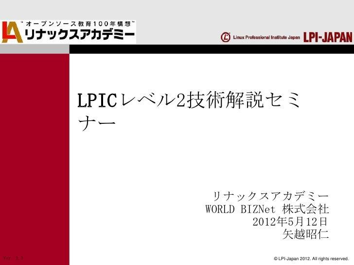 LPICレベル2技術解説セミ           ナー                   リナックスアカデミー                  WORLD BIZNet 株式会社                          2012年...
