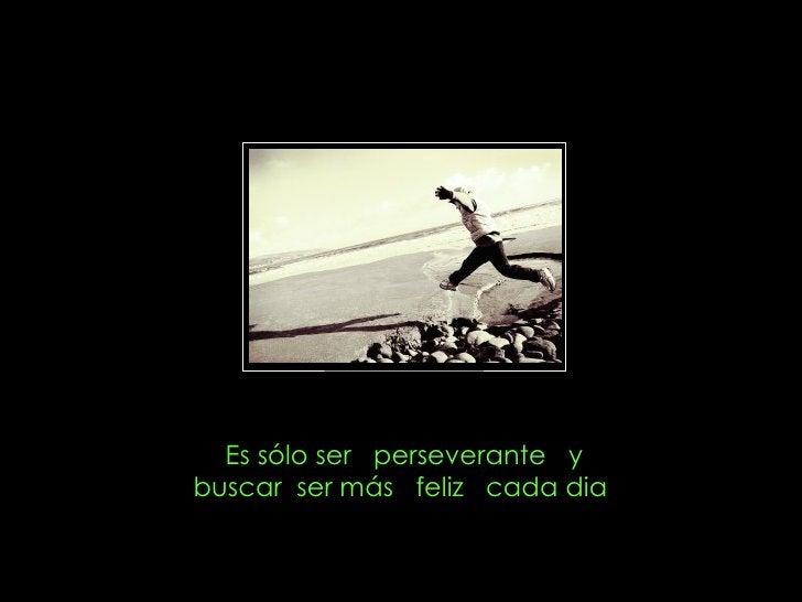 Es sólo ser  perseverante  y buscar  ser más  feliz  cada dia
