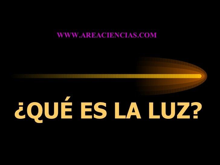 ¿QUÉ ES LA LUZ? WWW.AREACIENCIAS.COM