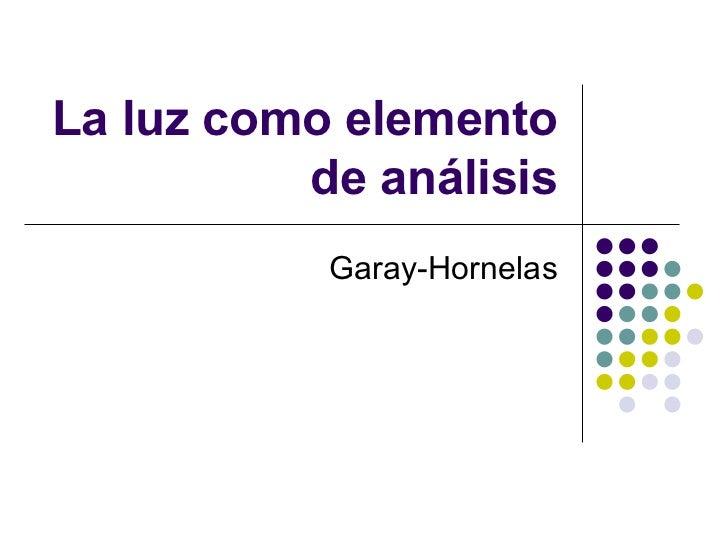 La luz como elemento de análisis Garay-Hornelas