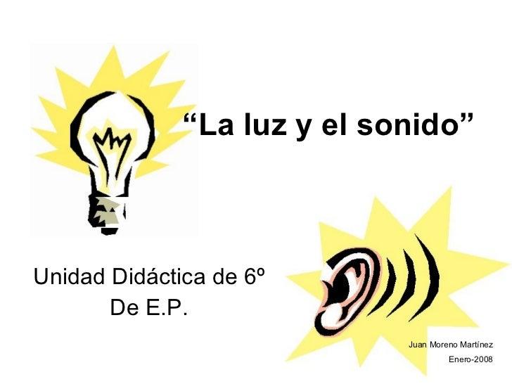 """"""" La luz y el sonido"""" Unidad Didáctica de 6º De E.P. Juan Moreno Martínez Enero-2008"""