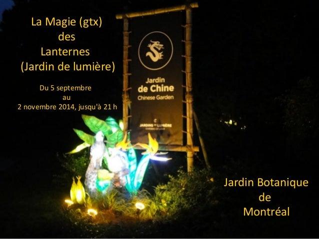 La Magie (gtx) des Lanternes (Jardin de lumière) Du 5 septembre au 2 novembre 2014, jusqu'à 21 h Jardin Botanique de Montr...