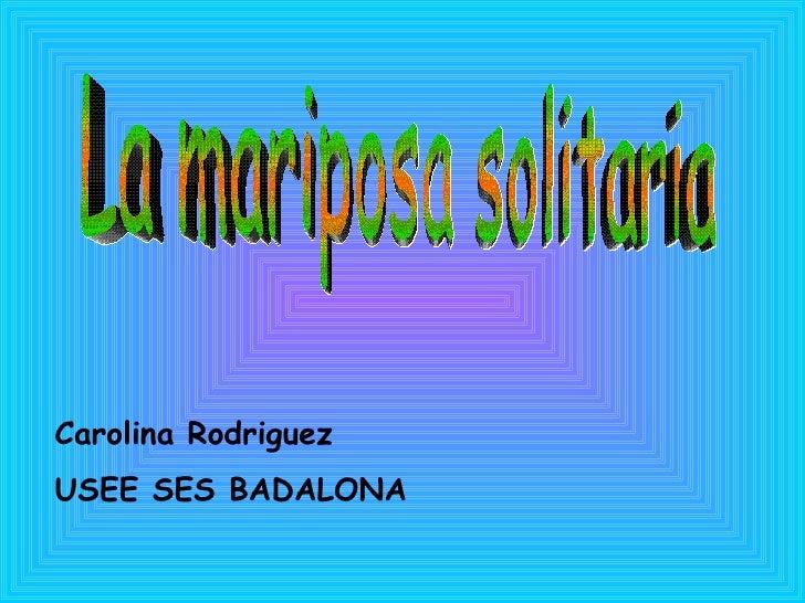 La mariposa solitaria Carolina Rodriguez  USEE SES BADALONA