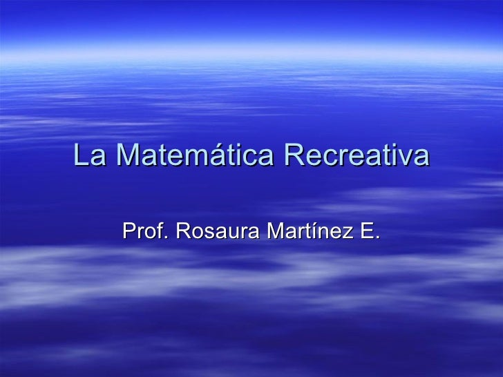 La Matemática Recreativa Prof. Rosaura Martínez E.