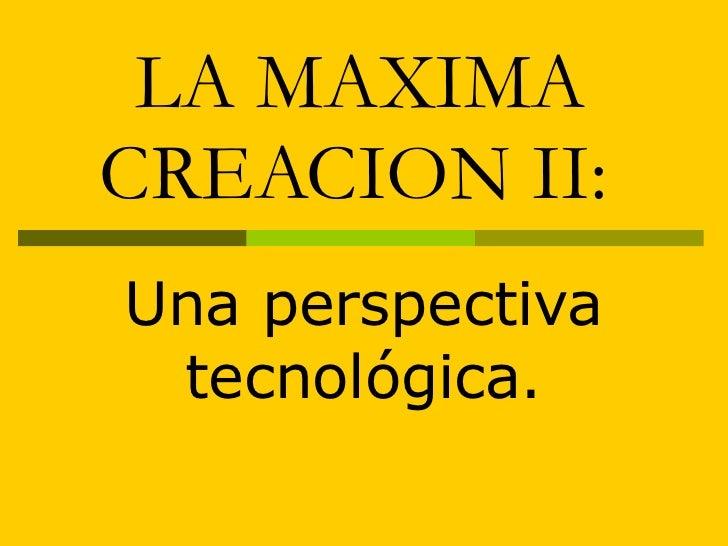 LA MAXIMA CREACION II:   Una perspectiva tecnológica.