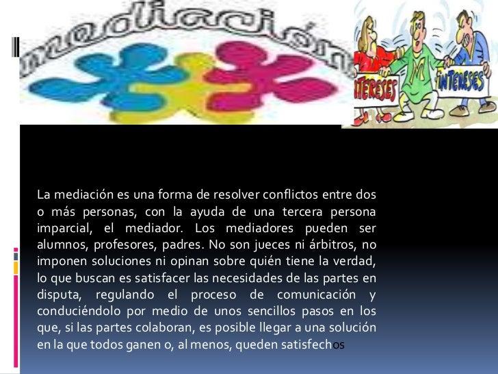 La mediación es una forma de resolver conflictos entre dos o más personas, con la ayuda de una tercera persona imparcial, ...