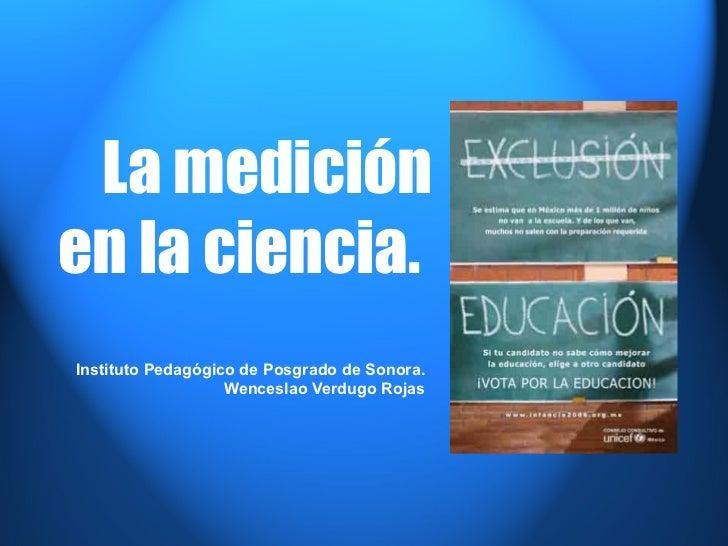 La medición en la ciencia.  Instituto Pedagógico de Posgrado de Sonora. Wenceslao Verdugo Rojas