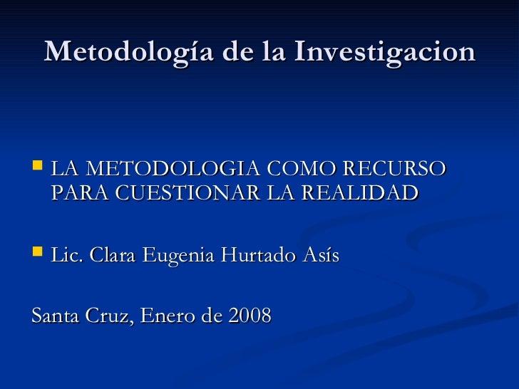 Metodología de la Investigacion <ul><li>LA METODOLOGIA COMO RECURSO PARA CUESTIONAR LA REALIDAD </li></ul><ul><li>Lic. Cla...