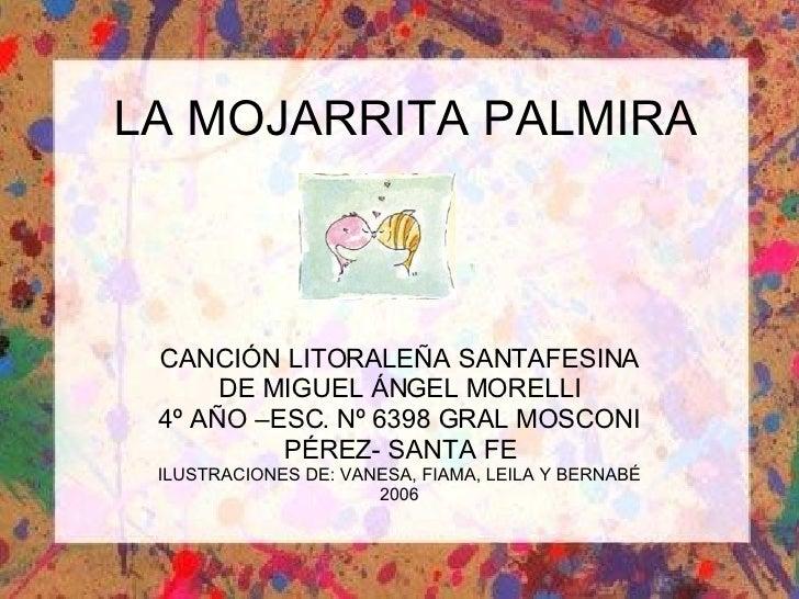 LA MOJARRITA PALMIRA CANCIÓN LITORALEÑA SANTAFESINA DE MIGUEL ÁNGEL MORELLI 4º AÑO –ESC. Nº 6398 GRAL MOSCONI PÉREZ- SANTA...